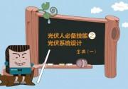 【大兆讲堂】光伏人必备技能之光伏系统设计宝典(一)
